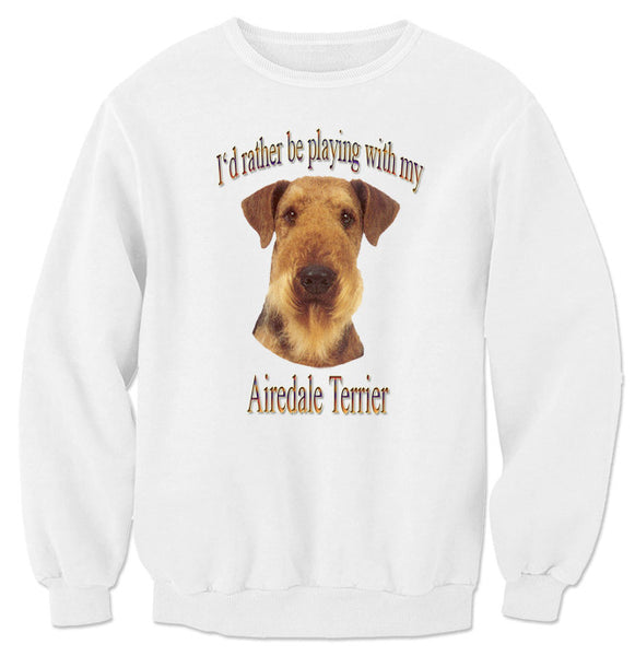 White I'd Rather Be Playing With My Airedale Terrier Sweatshirt