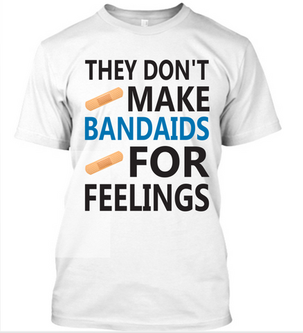 They Don't Make Bandaids For Feeling T-Shirt