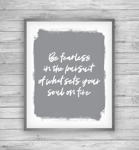 Be Fearless In the Pursuit of What Sets Your Soul On Fire Art Print