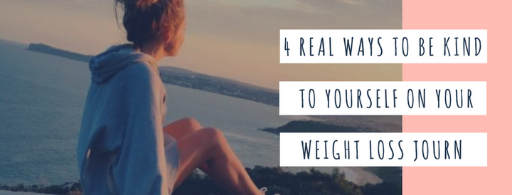 4 Ways To Be Kind To Yourself On Your Weight Loss Journey