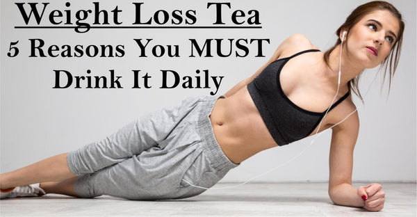 Weight Loss Tea - 5 Reasons You MUST Drink It Daily