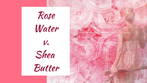 Ingredient Battle: Rose Water vs. Shea Butter