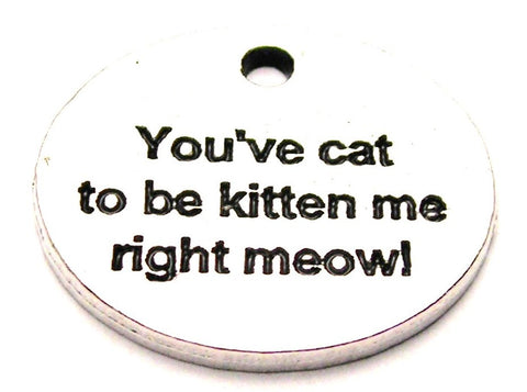 You've Cat To Be Kitten Me Right Meow Genuine American Pewter Charm