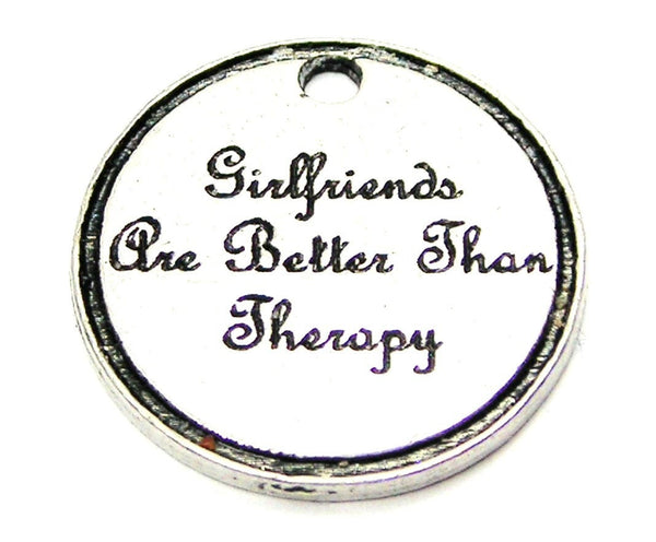 Girlfriends Are Better Than Therapy Genuine American Pewter Charm