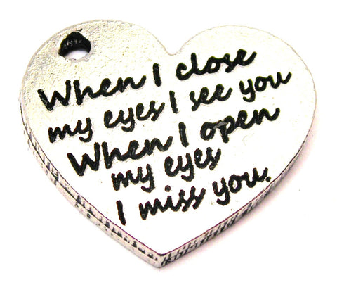 When I Close My Eyes I See You When I Open My Eyes I Miss You Genuine American Pewter Charm