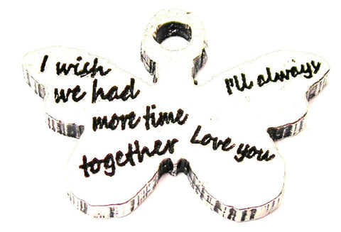 I Wish We Had More Time Together I'll Always Love You Genuine American Pewter Charm