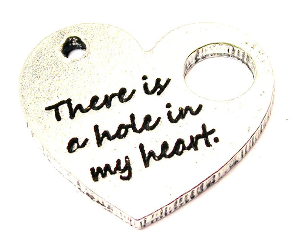 There Is A Hole In My Heart Genuine American Pewter Charm
