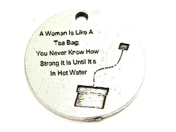 A Woman Is Like A Tea Bag You Never Know How Strong It Is Until Its In Hot Water Genuine American Pewter Charm