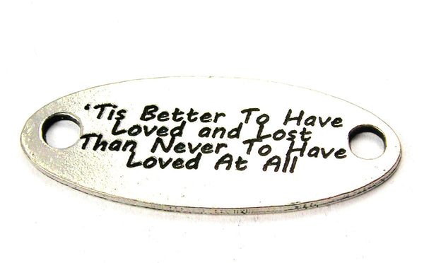 Tis Better To Have Loved And Lose Than Never To Have Loved At All - 2 Hole Connector Genuine American Pewter Charm