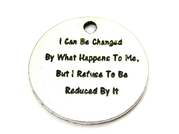 I Can Be Changed By What Happens To Me But I Refuse To Be Reduced By It Genuine American Pewter Charm