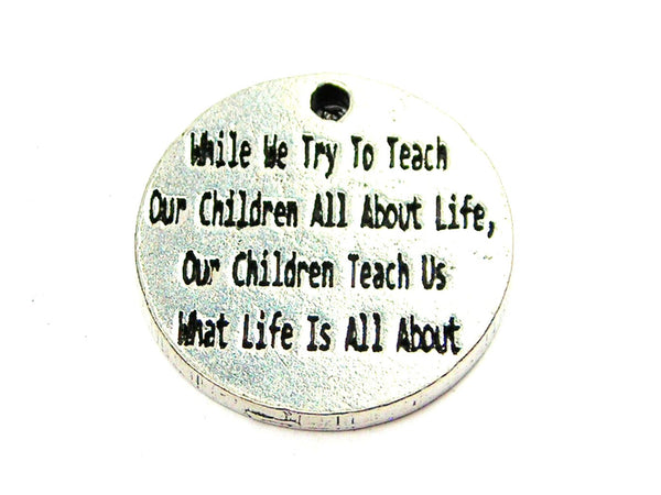 While We Try To Teach Our Children All About Life Our Children Teach Us What Life Is All About Genuine American Pewter Charm