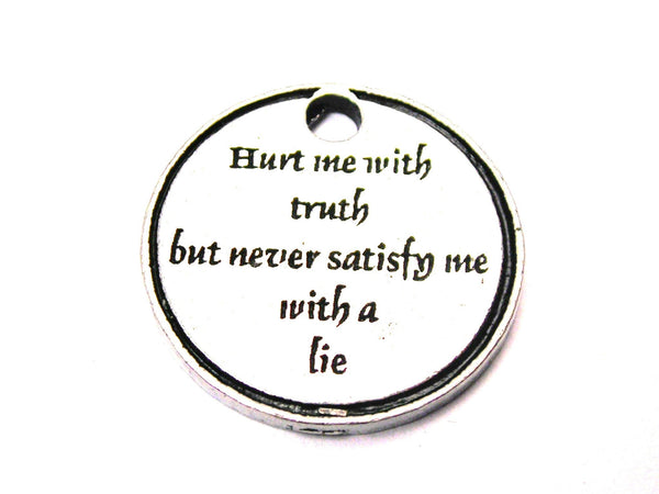 Hurt Me With Truth But Never Satisfy Me With A Lie Genuine American Pewter Charm