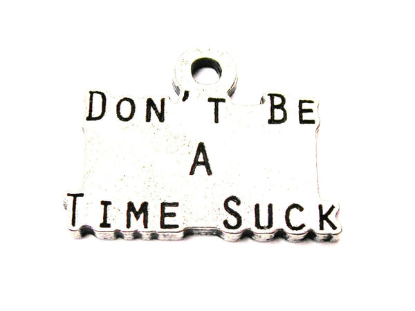 Don't Be A Time Suck Genuine American Pewter Charm