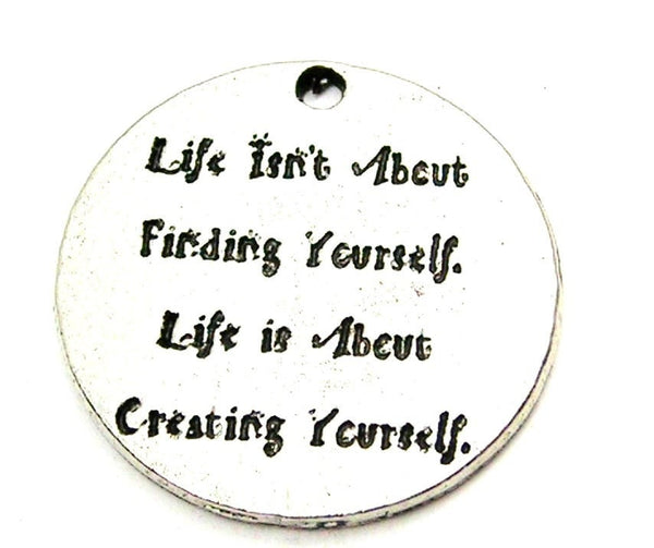 Life Isnt About Finding Yourself Life Is About Creating Yourself Genuine American Pewter Charm