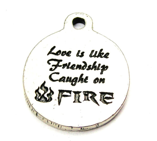 Love Is Like Friendship Caught On Fire Genuine American Pewter Charm