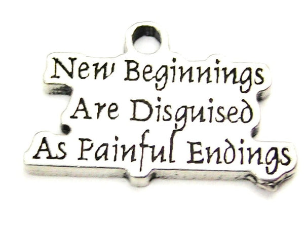 New Beginnings Are Disguised As Painful Endings Genuine American Pewter Charm