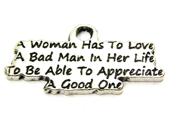 A Woman Has To Love A Bad Man In Her Life To Be Able To Appreciate A Good One Genuine American Pewter Charm