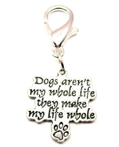 Dogs Arent My Whole Life They Make My Whole Life Zipper Pull