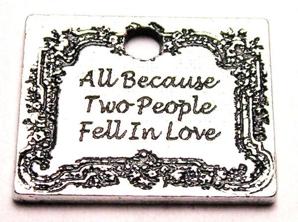 All Because Two People Fell In Love Genuine American Pewter Charm