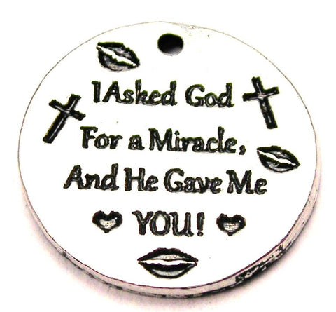 I Asked God For A Miracle And He Gave Me You Genuine American Pewter Charm