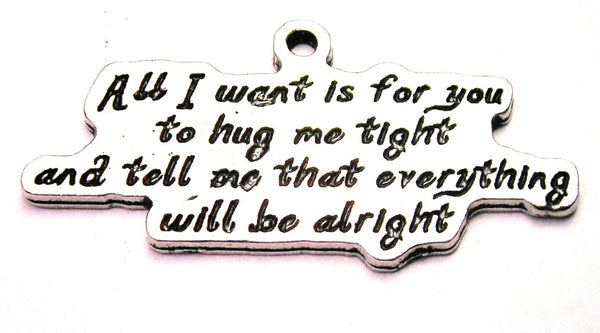 All I Want Is For You To Hug Me Tight And Tell Me That Everything Will Be Alright Genuine American Pewter Charm