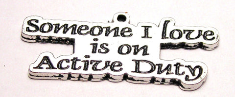 Someone I Love Is On Active Duty Genuine American Pewter Charm