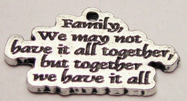 Family We May Not Have It All Together, But Together We Have It All Genuine American Pewter Charm
