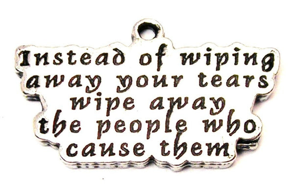 Instead Of Wiping Away Your Tears Wipe Away The People Who Cause Them Genuine American Pewter Charm