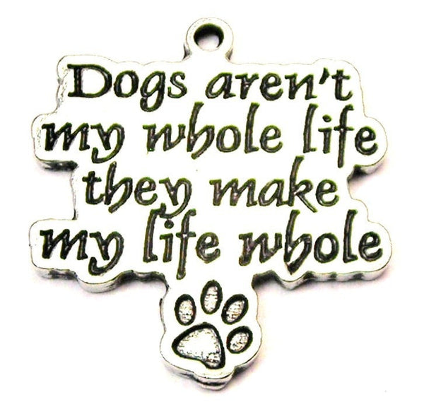 Dogs Aren't My Whole Life They Make My Life Whole Genuine American Pewter Charm