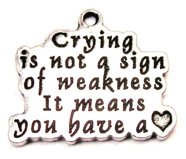 Crying Is Not A Sign Of Weakness It Means You Have A Heart Genuine American Pewter Charm