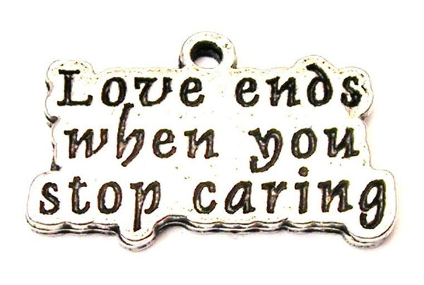 Love Ends When You Stop Caring Genuine American Pewter Charm