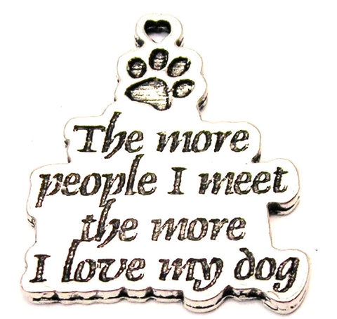 The More People I Meet The More I Love My Dog Genuine American Pewter Charm