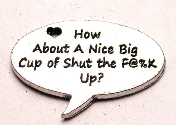 How About A Nice Big Cup Of Shut The F**K Up Genuine American Pewter Charm