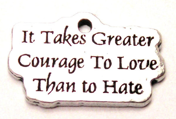 It Takes Greater Courage To Love Than To Hate Genuine American Pewter Charm