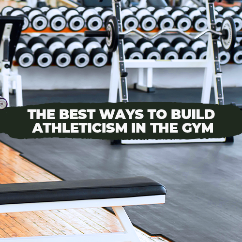 The Best Ways To Build Athleticism In The Gym
