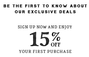 Be the first to know about our exclusive deals. Sign up now and enjoy 15% off your first purchase