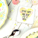 """Take Life One Cup at a Time"" Coaster"