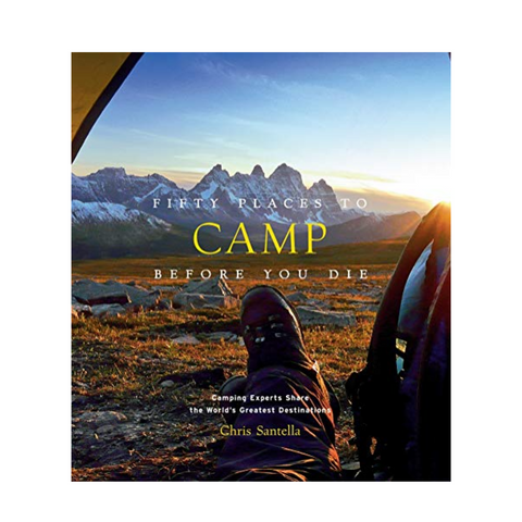 50 Places to Camp Before You Die - A Hachette Book