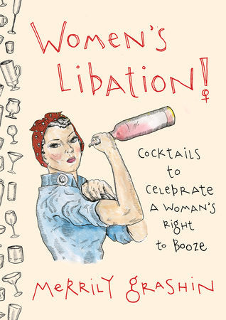 Women's Libation! COCKTAILS TO CELEBRATE A WOMAN'S RIGHT TO BOOZE