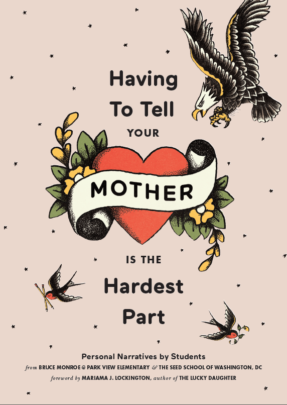 Having To Tell Your Mother is the Hardest Part. Personal narratives by students from Bruce Monroe at Park View Elementary and The SEED School of Washington, DC. Foreward by Mariama J. Lockington, author of The Lucky Daughter.