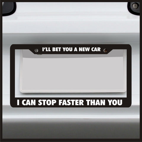 I'll Bet You a New Car I Can Stop Faster Than You - License Plate Frame - Car