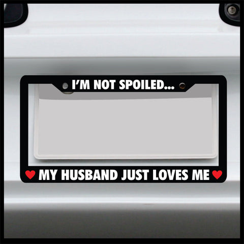 I'm not spoiled my husband just loves me - License Plate Frame - Made in USA