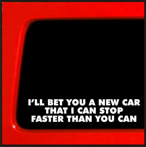 I'll bet you a new car I can stop faster than you can cop funny vinyl sticker...