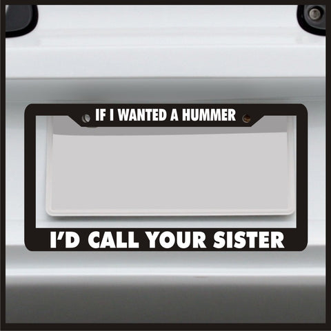 If I Wanted a Hummer I'd Call Your Sister - License Plate Frame - Funny Prank...