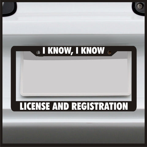 I know I know License and Registration - License Plate Frame - Made in USA