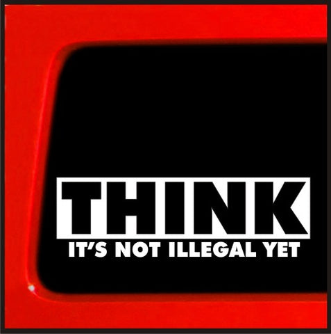 Think It's not Illegal Yet - Funny vinyl sticker decal car truck laptop