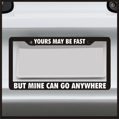 Yours May Be Fast but Mine Can Go Anywhere - License Plate Frame - Made in USA