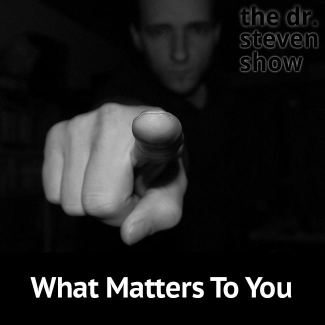 What Matters To You on The Dr. Steven Show with Steven Eisenberg