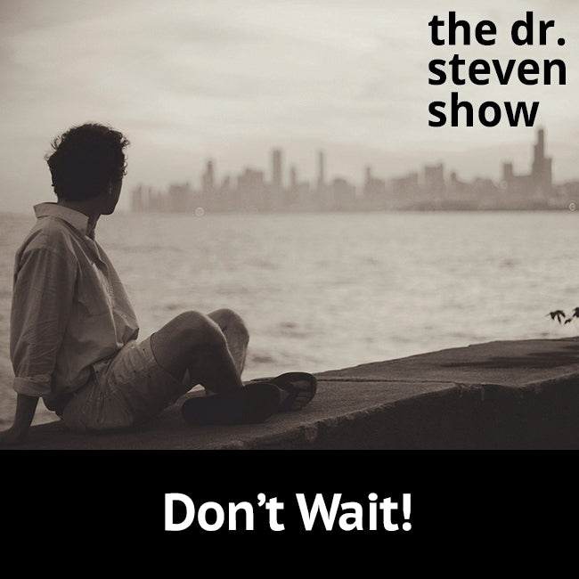 Don't Wait! on The Dr. Steven Show with Steven Eisenberg