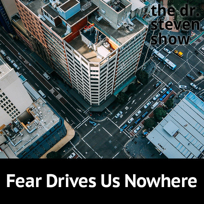 Fear Drives Us Nowhere on The Dr. Steven Show with Steven Eisenberg